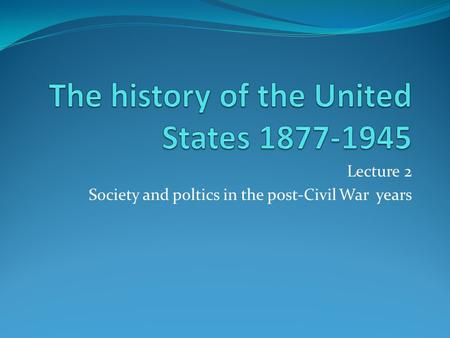 Lecture 2 Society and poltics in the post-Civil War years.
