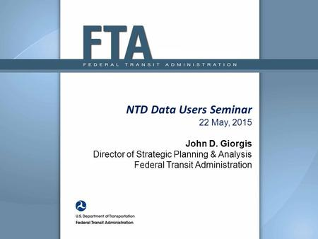 NTD Data Users Seminar 22 May, 2015 John D. Giorgis Director of Strategic Planning & Analysis Federal Transit Administration.