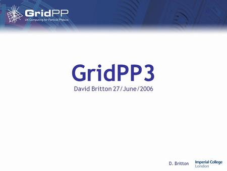 D. Britton GridPP3 David Britton 27/June/2006. D. Britton27/June/2006GridPP3 Life after GridPP2 We propose a 7-month transition period for GridPP2, followed.