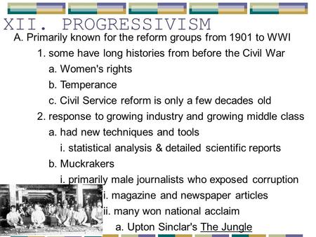 XII. PROGRESSIVISM A. Primarily known for the reform groups from 1901 to WWI 1. some have long histories from before the Civil War a. Women's rights b.