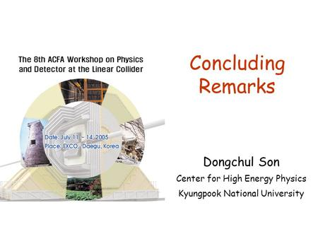 Concluding Remarks Dongchul Son Center for High Energy Physics Kyungpook National University.