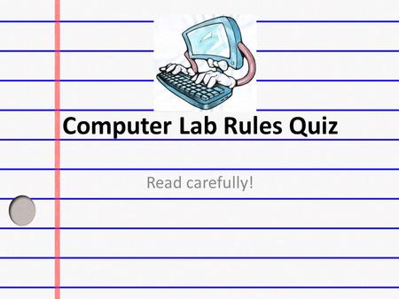 Computer Lab Rules Quiz Read carefully!. When using the Internet which of these statements is correct.  I can check my email when I want. I can check.
