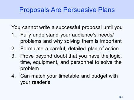 14–1 Proposals Are Persuasive Plans You cannot write a successful proposal until you 1.Fully understand your audience's needs/ problems and why solving.
