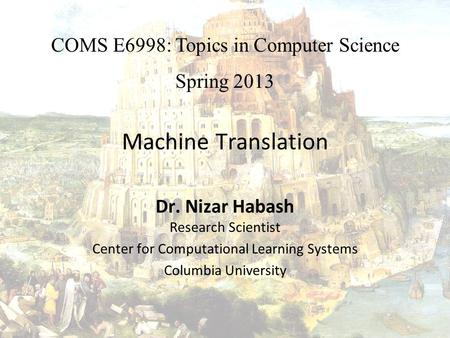 Machine Translation Dr. Nizar Habash Research Scientist Center for Computational Learning Systems Columbia University COMS E6998: Topics in Computer Science.