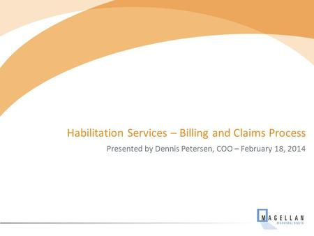 Habilitation Services – Billing and Claims Process Presented by Dennis Petersen, COO – February 18, 2014.