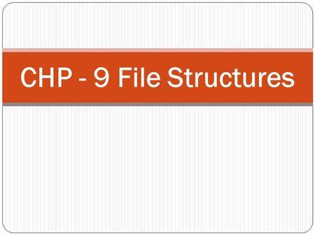 CHP - 9 File Structures. INTRODUCTION In some of the previous chapters, we have discussed representations of and operations on data structures. These.