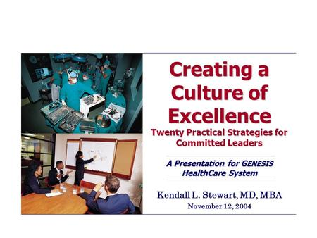 Creating a Culture of Excellence Twenty Practical Strategies for Committed Leaders A Presentation for G ENESIS HealthCare System Kendall L. Stewart, MD,