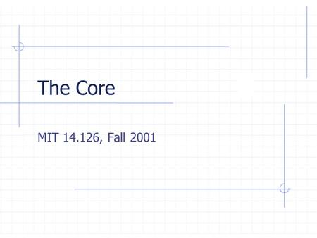 "The Core MIT 14.126, Fall 2001. Lecture Outline  Coalitional Games and the Core The non-transferable utility ( "" NTU "" ) formulation The transferable."