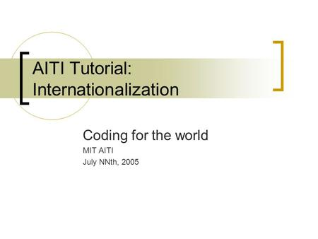 AITI Tutorial: Internationalization Coding for the world MIT AITI July NNth, 2005.