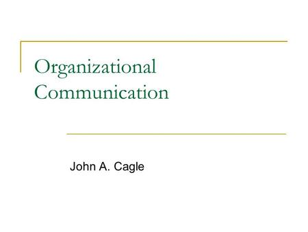 Organizational Communication John A. Cagle. Max Weber: Theory of Bureaucracy Organization is a system of purposeful interpersonal activity designed to.