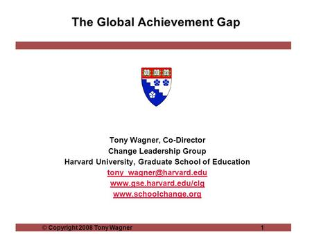 © Copyright 2008 Tony Wagner1 The Global Achievement Gap Tony Wagner, Co-Director Change Leadership Group Harvard University, Graduate School of Education.