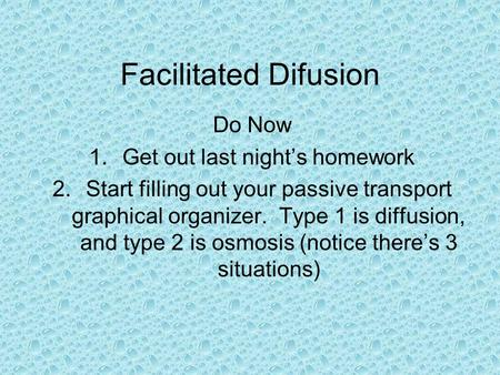 Facilitated Difusion Do Now 1.Get out last night's homework 2.Start filling out your passive transport graphical organizer. Type 1 is diffusion, and type.