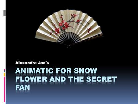 "Alexandra Joe's. Introduction  Design Question:  How can I visually represent the book ""Snow Flower and the Secret Fan""?  Concept:  An animatic of."