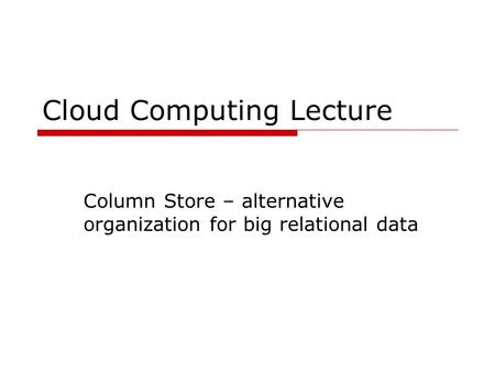 Cloud Computing Lecture Column Store – alternative organization for big relational data.