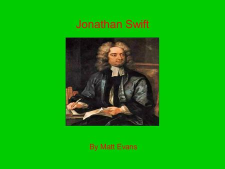 Jonathan Swift By Matt Evans. Basic Facts Born in Dublin, Ireland on Nov. 30, 1667 Died in Dublin on Oct. 19, 1745 Age 77 Born into poor family Parents: