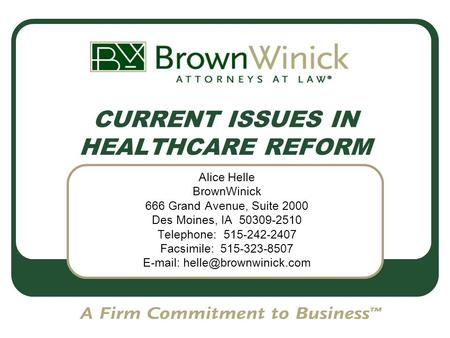 CURRENT ISSUES IN HEALTHCARE REFORM Alice Helle BrownWinick 666 Grand Avenue, Suite 2000 Des Moines, IA 50309-2510 Telephone: 515-242-2407 Facsimile: 515-323-8507.