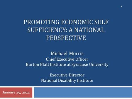 PROMOTING ECONOMIC SELF SUFFICIENCY: A NATIONAL PERSPECTIVE January 25, 2011 1 Michael Morris Chief Executive Officer Burton Blatt Institute at Syracuse.