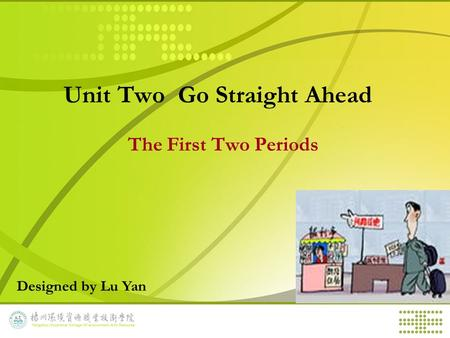 Unit Two Go Straight Ahead The First Two Periods Designed by Lu Yan.