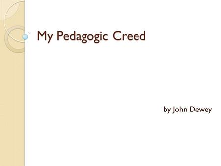 My Pedagogic Creed by John Dewey. What Education Is I believe that all education proceeds by the participation of the individual in the social consciousness.