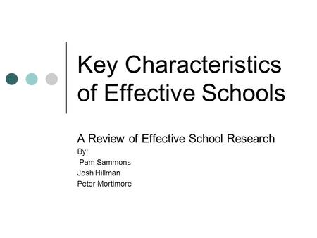 Key Characteristics of Effective Schools A Review of Effective School Research By: Pam Sammons Josh Hillman Peter Mortimore.