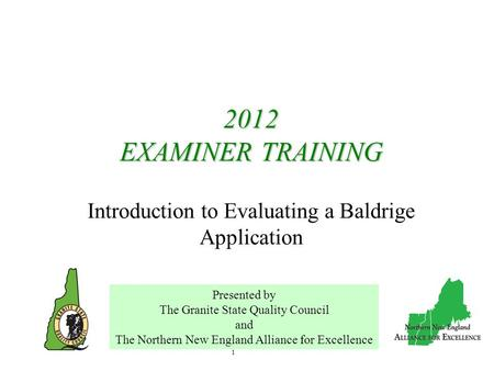 1 2012 EXAMINER TRAINING 2012 EXAMINER TRAINING Introduction to Evaluating a Baldrige Application Presented by The Granite State Quality Council and The.