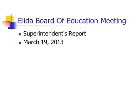 Elida Board Of Education Meeting Superintendent's Report March 19, 2013.