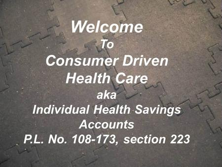 Welcome To Consumer Driven Health Care aka Individual Health Savings Accounts P.L. No. 108-173, section 223.
