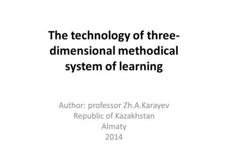 The technology of three- dimensional methodical system of learning Author: professor Zh.A.Karayev Republic of Kazakhstan Almaty 2014.
