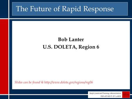 Employment and Training Administration DEPARTMENT OF LABOR ETA The Future of Rapid Response Bob Lanter U.S. DOLETA, Region 6 Slides can be