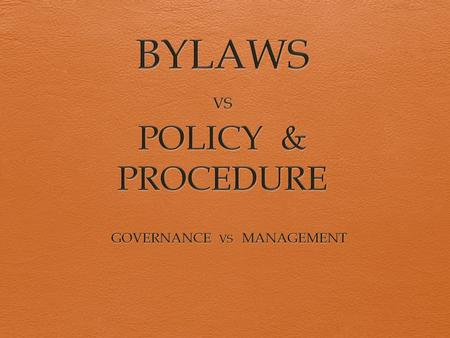 OUR MANTRA  BYLAWS = GOVERNANCE  POLICY & PROCEDURE = MANAGEMENT.