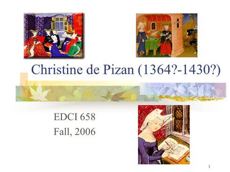1 Christine de Pizan (1364?-1430?) EDCI 658 Fall, 2006.