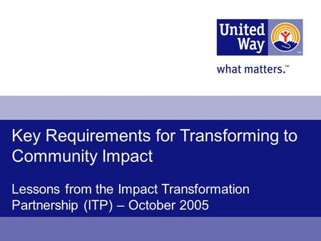 Key Requirements for Transforming to Community Impact Lessons from the Impact Transformation Partnership (ITP) – October 2005.
