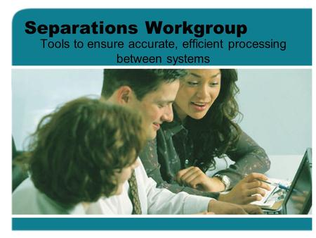 Separations Workgroup Tools to ensure accurate, efficient processing between systems.