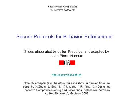 Secure Protocols for Behavior Enforcement Slides elaborated by Julien Freudiger and adapted by Jean-Pierre Hubaux  Note: this chapter.