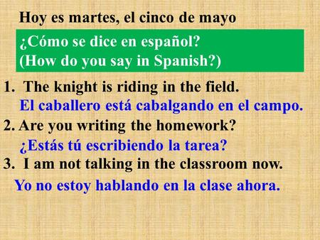 ¿Cómo se dice en español? (How do you say in Spanish?) Hoy es martes, el cinco de mayo 1. The knight is riding in the field. 2. Are you writing the homework?