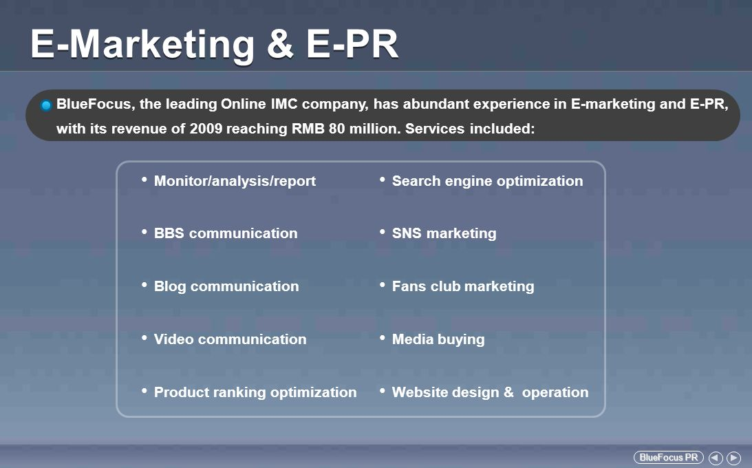 BlueFocus PR BlueFocus PR Advantages in E-Marketing & E-PR Advanced Technique Pioneer ing and reliable monitoring system developed with leading technical organization Rich Online Media Resources Partnership with internet media resources, such as Tianya, Baidu, Sohu, Tencent, Mop, Renren, Youku and Tudou Abundant Experience and Successful Cases Solid Team and Comprehensive Partners Professional team with over 100 members; Over 50 Internet partners covering all fields of E-Marketing and E-PR Deep Understanding of Internet Serving internet clients such as Baidu,Sina, Sohu, Tencent, Mop, Renren, Amazon and Ebay