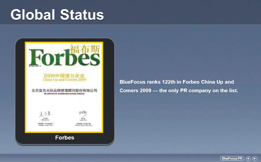 BlueFocus PR BlueFocus PR National Status BlueFocus has been one of the Top 10 national PR companies for several years (source: CIPRA) Leading position in China PR industry with revenue exceeding RMB 300 million in 2009 BlueFocus won 1 Excellence, 1 Issue, 8 Gold and 16 Silver awards in China Golden Awards For Excellence in PR BlueFocus provides service for leading brands across different fields, of which 30 are among the Fortune 500 Other Awarded Cases Other Awarded Cases Cisco CEO John Chambers Visit to China UFIDA Domestic A-share Issued GSK Hepatitis B Prevention Event Sony Notebook Crisis Management of Battery Recall Ebay Network Pauction of Zhou Xingchis Voice Estée Lauder Lighting Ceremopny in Water Cube Tough little Y Online Promotion for Lenovo Ideapad Y450 Wrigley Hope Library Project Excellence Award Excellence Award Lenovo Olympic Promotion Issue Award Issue Award BMW Corporate Image Management System