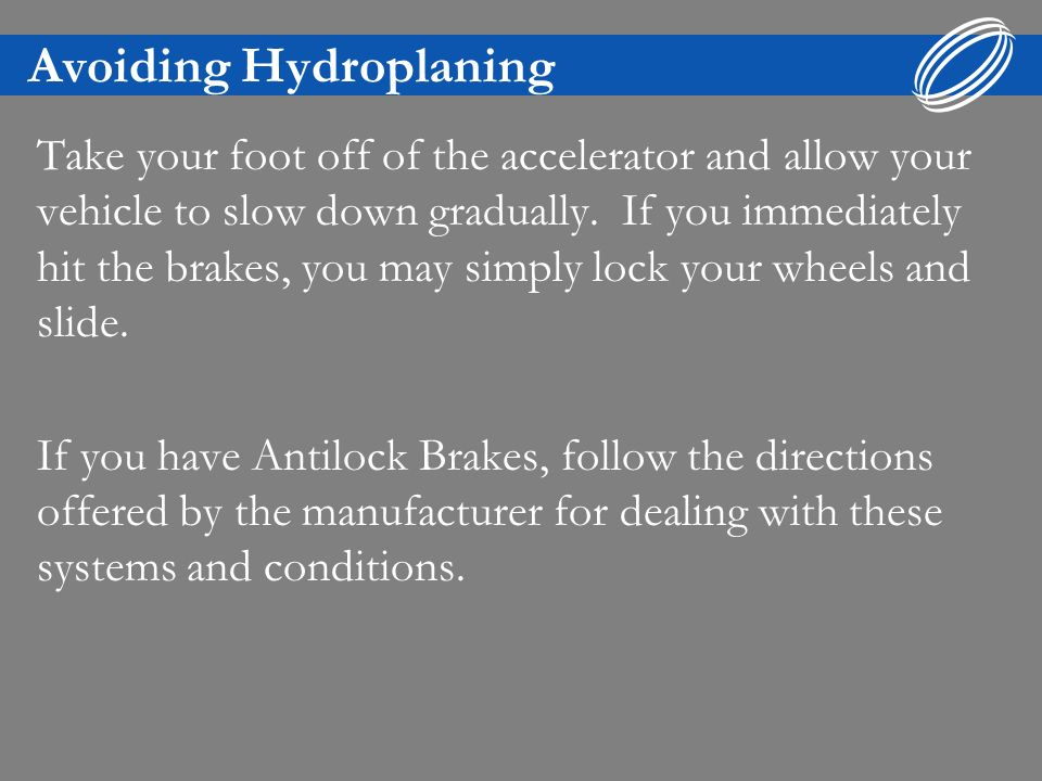 Avoiding Hydroplaning Slow down before running across large puddles (bodies of standing water on the road surface).