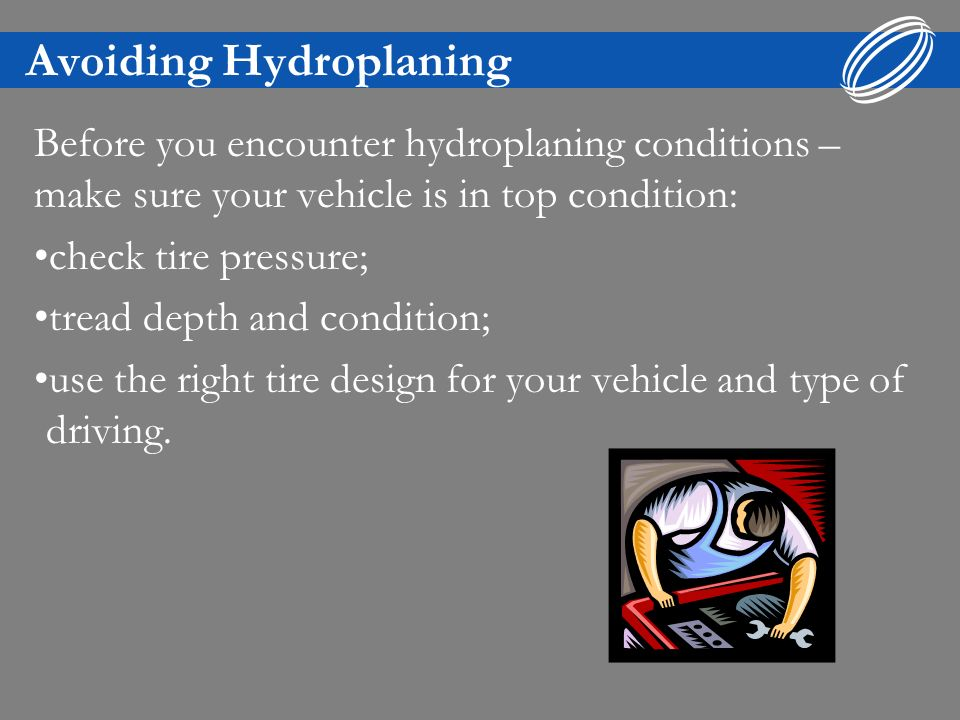 Avoiding Hydroplaning Dont use cruise control when conditions are ideal for hydroplaning.