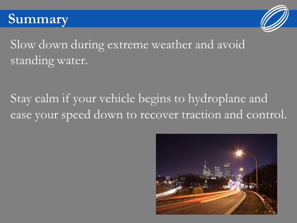 Summary Slow down on slippery roads & leave extra space between vehicles.