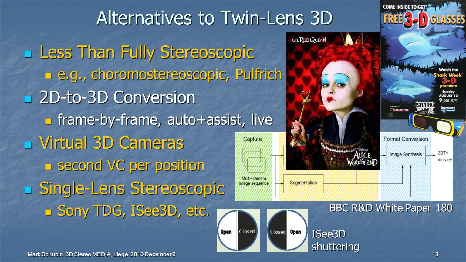 Mark Schubin, 3D Stereo MEDIA, Liege, 2010 December 9 18 Alternatives to Twin-Lens 3D Less Than Fully Stereoscopic Less Than Fully Stereoscopic e.g., choromostereoscopic, Pulfrich e.g., choromostereoscopic, Pulfrich 2D-to-3D Conversion 2D-to-3D Conversion frame-by-frame, auto+assist, live frame-by-frame, auto+assist, live Virtual 3D Cameras Virtual 3D Cameras second VC per position second VC per position Single-Lens Stereoscopic Single-Lens Stereoscopic Sony TDG, ISee3D, etc.