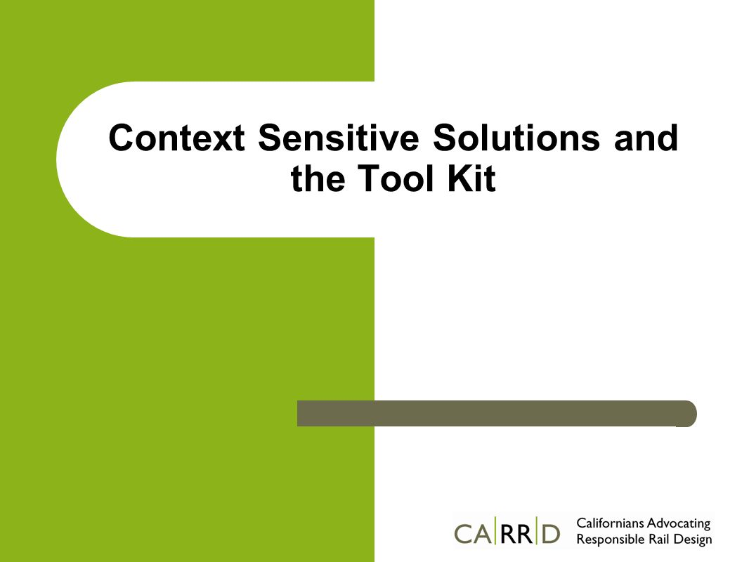 Context Sensitive Solutions Collaborative approach – Involves all stakeholders – Works by consensus – Balance transportation needs and community values Proven Process Adopted by Peninsula Rail Program for SF- SJ – First time it is being used on a Rail Project – Toolkit to collect community information