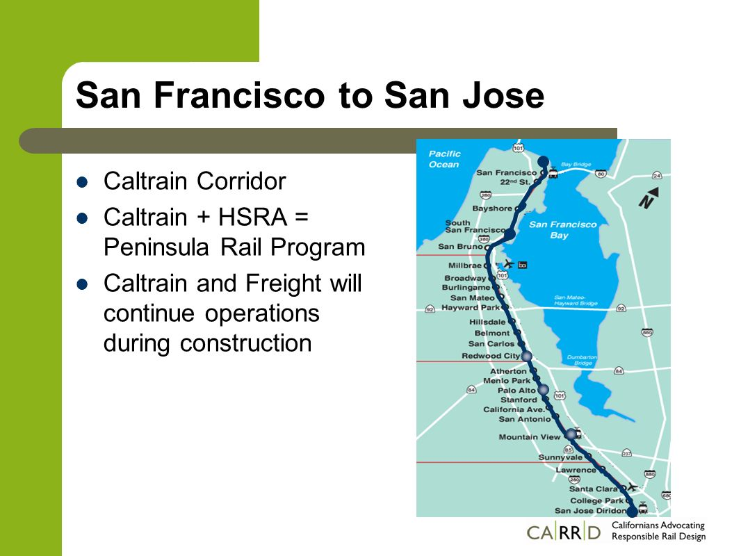 Structural & Operational changes CurrentProposed Commuter + FreightCommuter + Freight + HSR Diesel enginesElectric trains (freight trains remain diesel) 2 tracks; passing tracks; freight spurs 4 track system, freight spurs 47 grade level crossingsFully grade separated 12 trains/hr peak20 HS trains/hr peak + 20 Caltrains/hr peak 79 mph max speed125 mph max speed SF – SJ via Baby Bullet: 57 minSF – SJ via HSR: 30 min