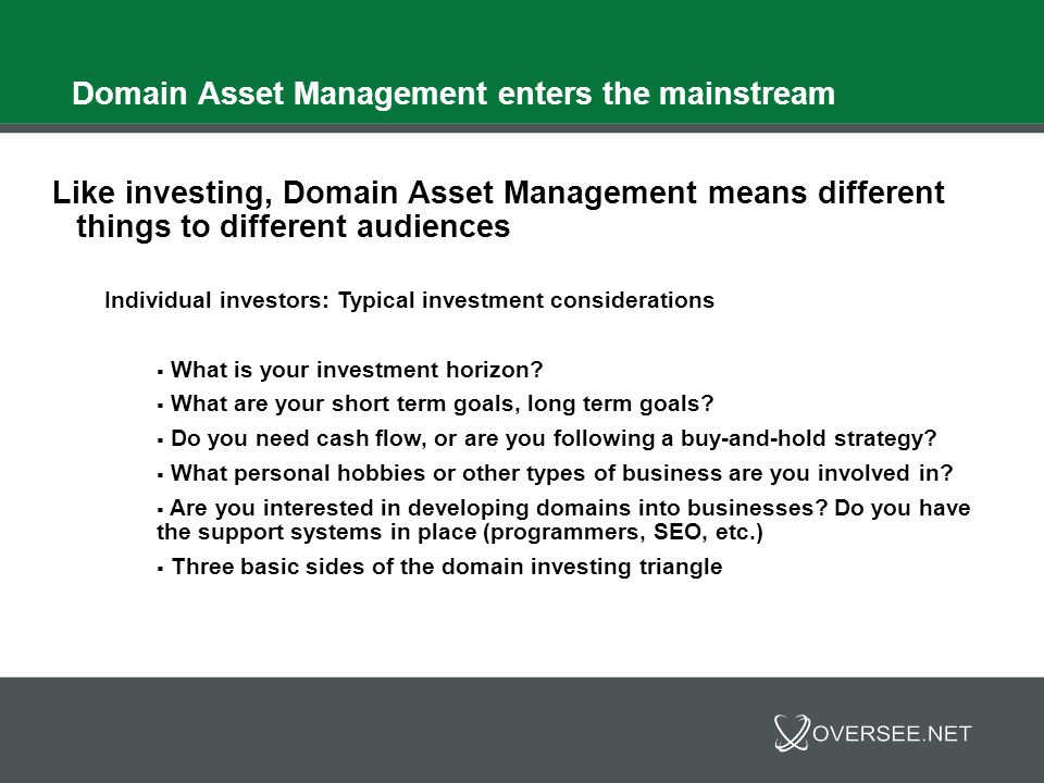 Domain Asset Management enters the mainstream Individual investors: Typical investment considerations Domains youll never sell Your name, key business holdings, etc.
