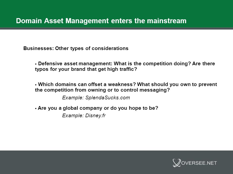 Domain Asset Management enters the mainstream For all investors, Domain Asset Management means: Security and protection Complete set of services to help accomplish these goals including: - Monetization - Appraisals - Escrow - Financing - Multiple aftermarket sales and acquisition platforms and options