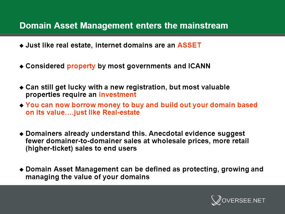Domain Asset Management enters the mainstream Like investing, Domain Asset Management means different things to different audiences Individual investors: Typical investment considerations What is your investment horizon.