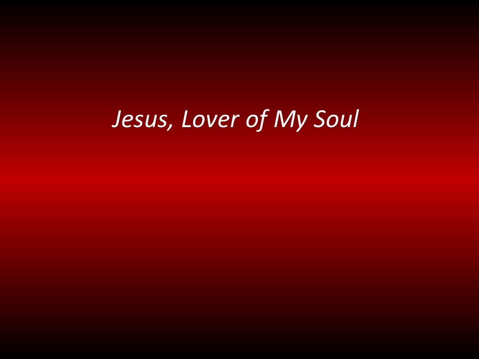 JESUS, LOVER OF MY SOUL, LET ME TO THY BOSOM FLY, WHILE THE NEARER WATERS ROLL, WHILE THE TEMPEST STILL IS HIGH, HIDE ME, O MY SAVIOR, HIDE, TILL THE STORM OF LIFE IS PAST; SAFE INTO THE HAVEN GUIDE; O RECEIVE MY SOUL AT LAST