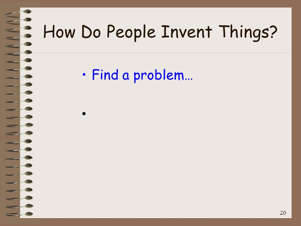 21 How Do People Invent Things? Find a problem… then…..
