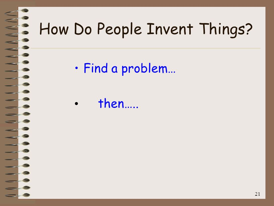 22 How Do People Invent Things? Find a problem… then….. Find a Solution