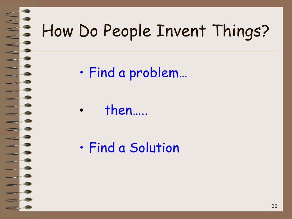 23 How Do People Invent Things? Find a problem… then….. Find a Solution This is backwards!!!